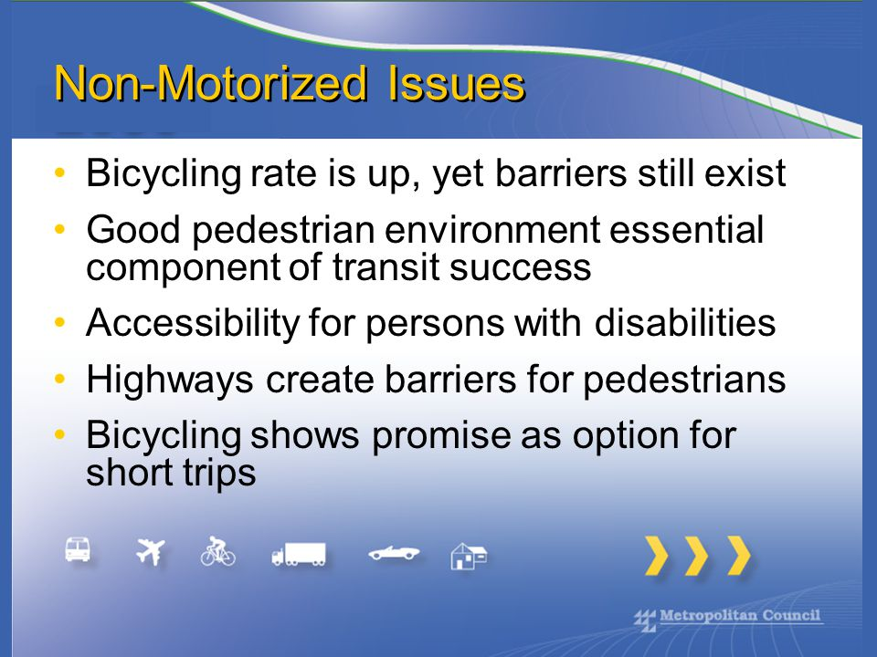 Non-Motorized Issues Bicycling rate is up, yet barriers still exist Good pedestrian environment essential component of transit success Accessibility for persons with disabilities Highways create barriers for pedestrians Bicycling shows promise as option for short trips
