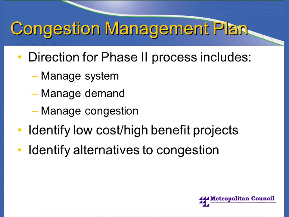 Congestion Management Plan Direction for Phase II process includes: –Manage system –Manage demand –Manage congestion Identify low cost/high benefit projects Identify alternatives to congestion