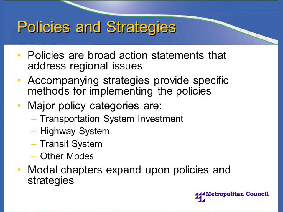 Policies and Strategies Policies are broad action statements that address regional issues Accompanying strategies provide specific methods for implementing the policies Major policy categories are: –Transportation System Investment –Highway System –Transit System –Other Modes Modal chapters expand upon policies and strategies