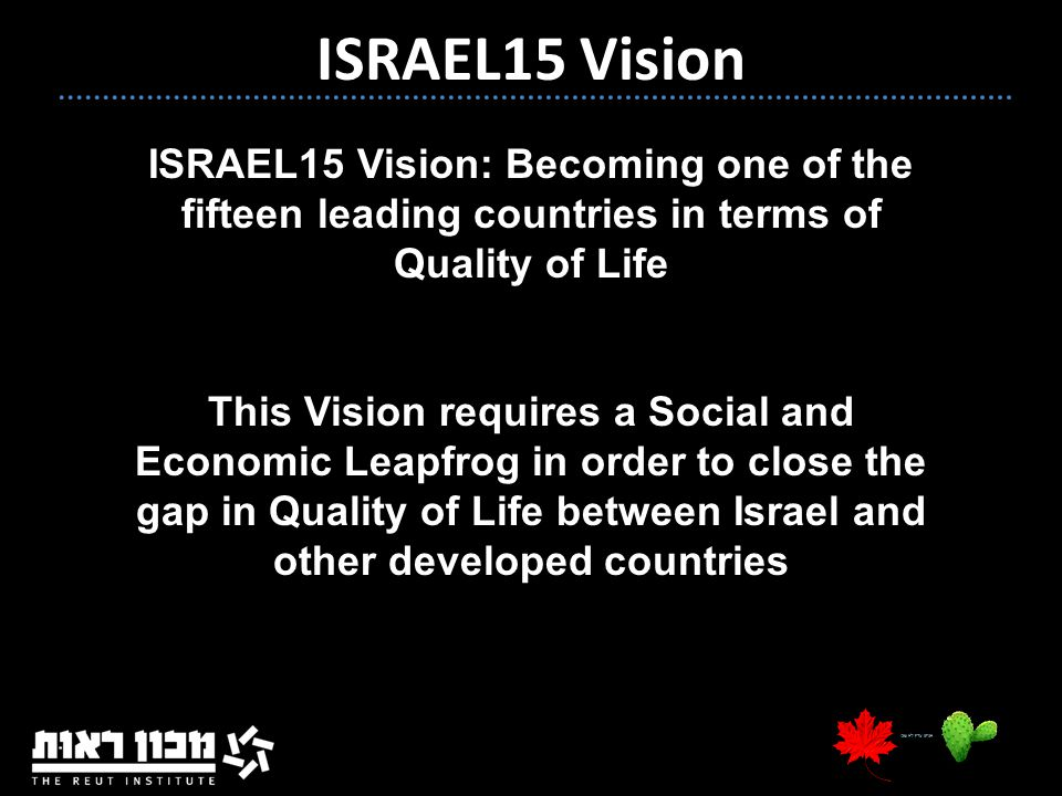 3 ISRAEL15 Vision: Becoming one of the fifteen leading countries in terms of Quality of Life This Vision requires a Social and Economic Leapfrog in order to close the gap in Quality of Life between Israel and other developed countries ISRAEL15 Vision