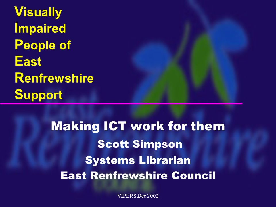 VIPERS Dec 2002 V isually I mpaired P eople of E ast R enfrewshire S upport Making ICT work for them Scott Simpson Systems Librarian East Renfrewshire Council