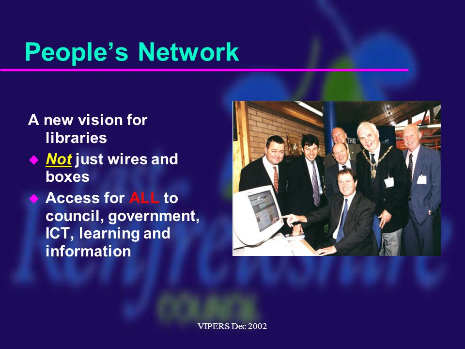 VIPERS Dec 2002 People's Network A new vision for libraries u Not just wires and boxes u Access for ALL to council, government, ICT, learning and information