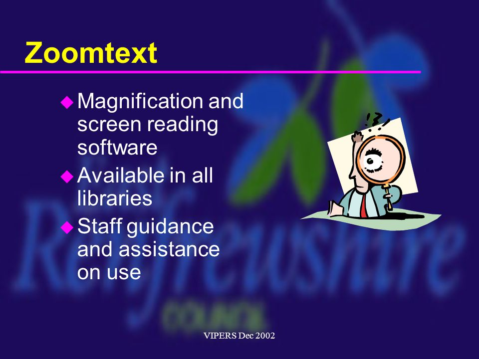 VIPERS Dec 2002 Zoomtext u Magnification and screen reading software u Available in all libraries u Staff guidance and assistance on use