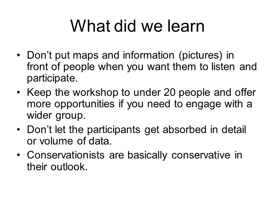 What did we learn Don't put maps and information (pictures) in front of people when you want them to listen and participate. Keep the workshop to unde