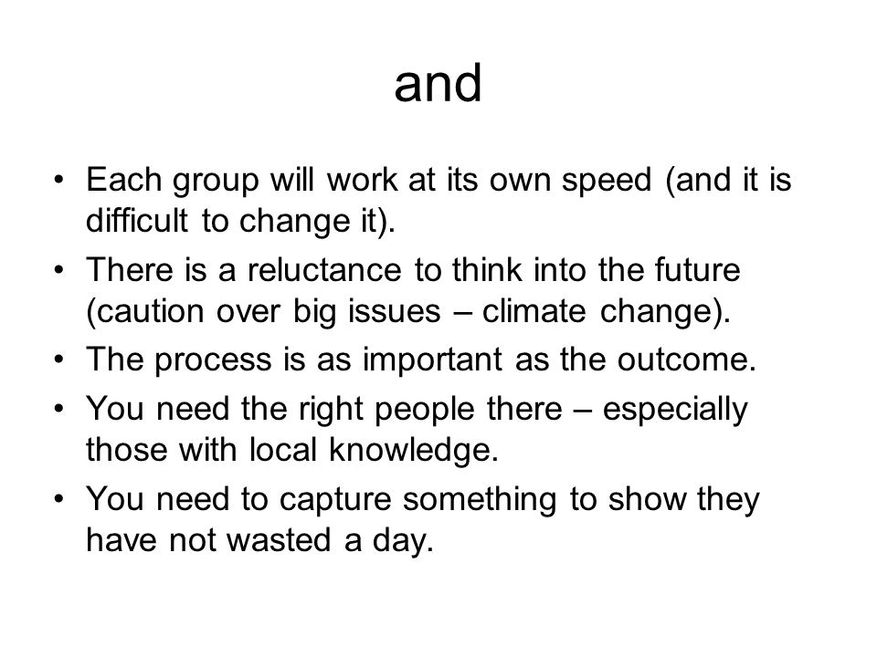 and Each group will work at its own speed (and it is difficult to change it). There is a reluctance to think into the future (caution over big issues