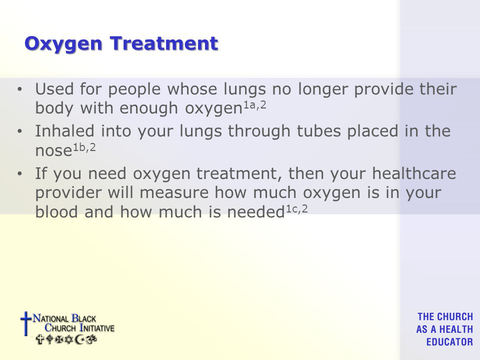 Oxygen Treatment Used for people whose lungs no longer provide their body with enough oxygen 1a,2 Inhaled into your lungs through tubes placed in the