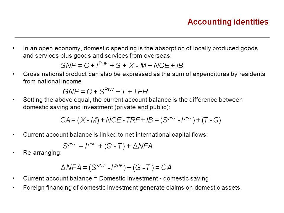 Accounting identities In an open economy, domestic spending is the absorption of locally produced goods and services plus goods and services from overseas: Gross national product can also be expressed as the sum of expenditures by residents from national income Setting the above equal, the current account balance is the difference between domestic saving and investment (private and public): Current account balance is linked to net international capital flows: Re-arranging: Current account balance = Domestic investment - domestic saving Foreign financing of domestic investment generate claims on domestic assets.