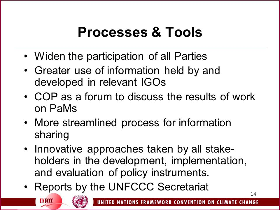14 Processes & Tools Widen the participation of all Parties Greater use of information held by and developed in relevant IGOs COP as a forum to discuss the results of work on PaMs More streamlined process for information sharing Innovative approaches taken by all stake- holders in the development, implementation, and evaluation of policy instruments.