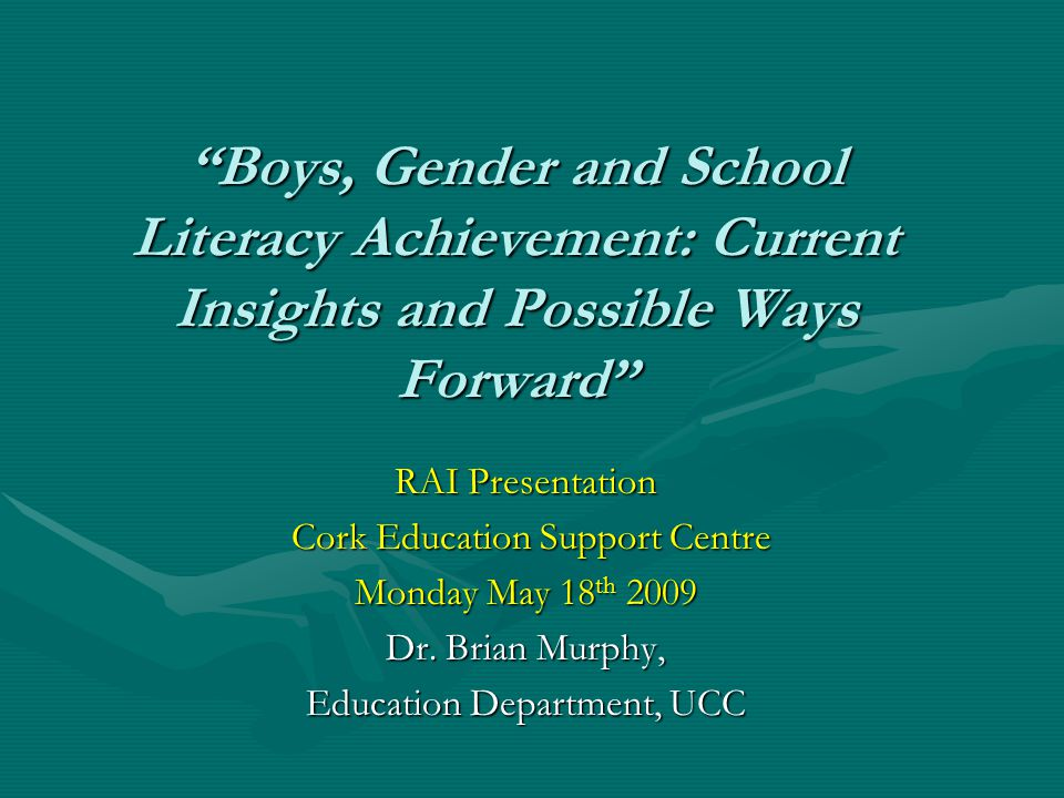"""Boys, Gender and School Literacy Achievement: Current Insights and Possible Ways Forward"" RAI Presentation Cork Education Support Centre Cork Educati"