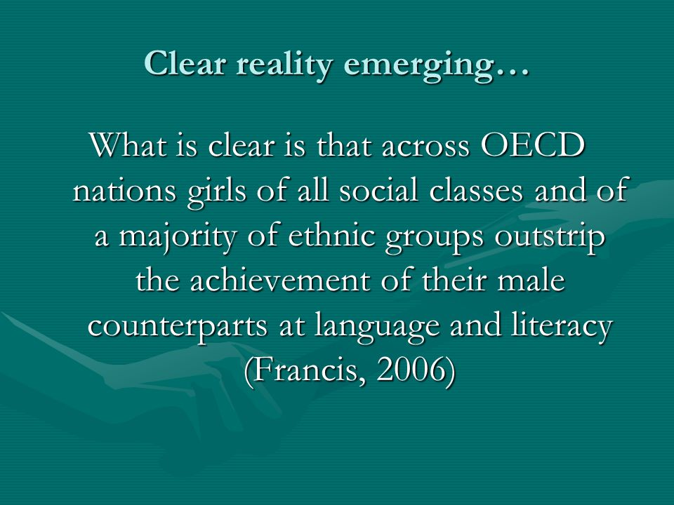 Clear reality emerging… What is clear is that across OECD nations girls of all social classes and of a majority of ethnic groups outstrip the achievem