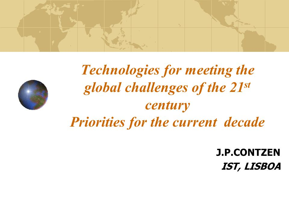 Technologies for meeting the global challenges of the 21 st century Priorities for the current decade J.P.CONTZEN IST, LISBOA