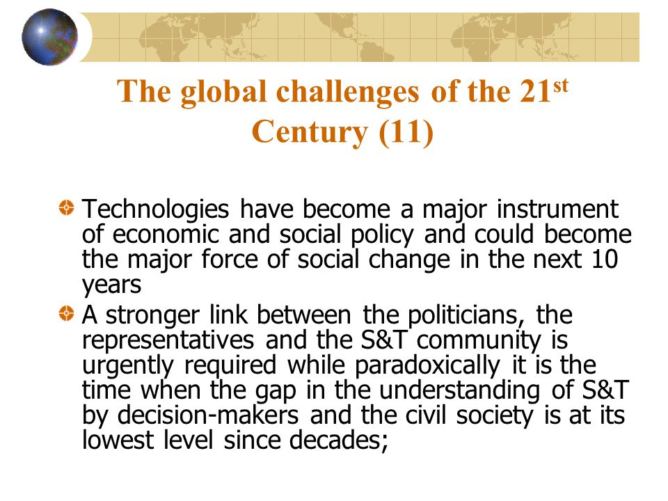 The global challenges of the 21 st Century (11) Technologies have become a major instrument of economic and social policy and could become the major force of social change in the next 10 years A stronger link between the politicians, the representatives and the S&T community is urgently required while paradoxically it is the time when the gap in the understanding of S&T by decision-makers and the civil society is at its lowest level since decades;