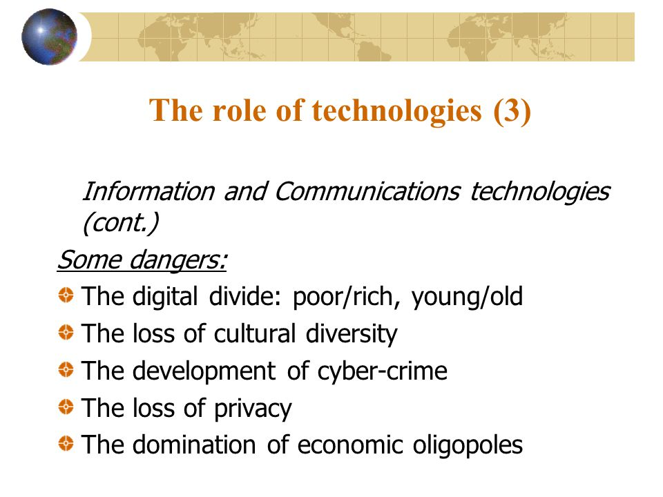 The role of technologies (3) Information and Communications technologies (cont.) Some dangers: The digital divide: poor/rich, young/old The loss of cultural diversity The development of cyber-crime The loss of privacy The domination of economic oligopoles