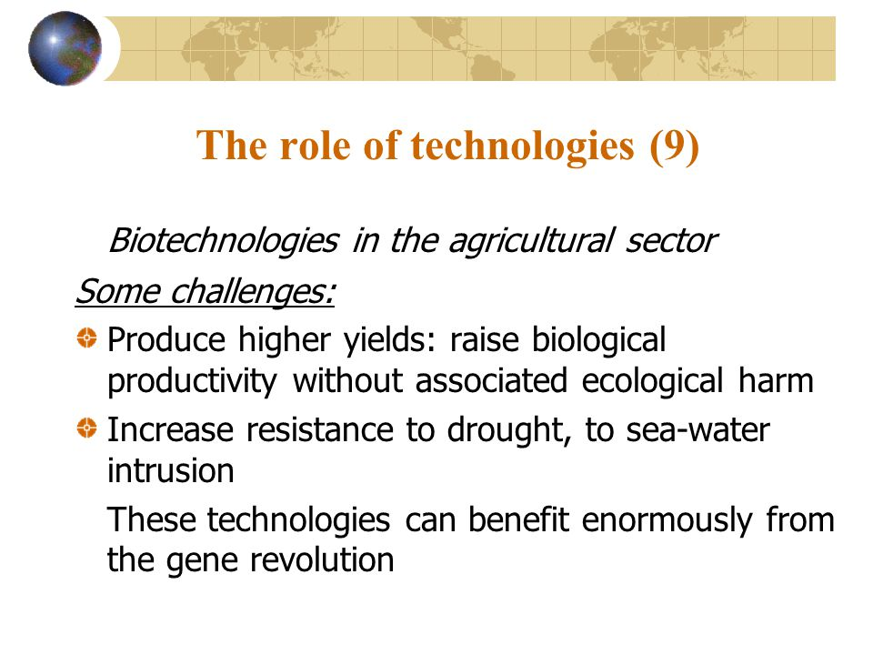 The role of technologies (9) Biotechnologies in the agricultural sector Some challenges: Produce higher yields: raise biological productivity without associated ecological harm Increase resistance to drought, to sea-water intrusion These technologies can benefit enormously from the gene revolution