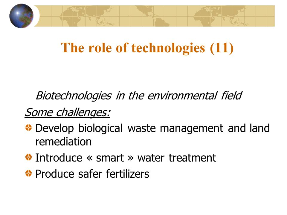 The role of technologies (11) Biotechnologies in the environmental field Some challenges: Develop biological waste management and land remediation Introduce « smart » water treatment Produce safer fertilizers