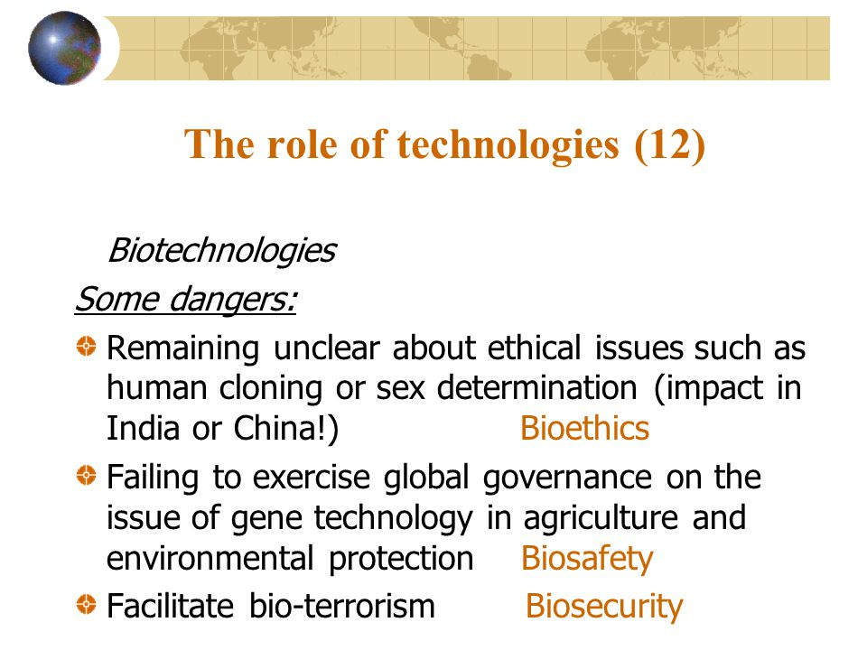 The role of technologies (12) Biotechnologies Some dangers: Remaining unclear about ethical issues such as human cloning or sex determination (impact in India or China!) Bioethics Failing to exercise global governance on the issue of gene technology in agriculture and environmental protection Biosafety Facilitate bio-terrorism Biosecurity
