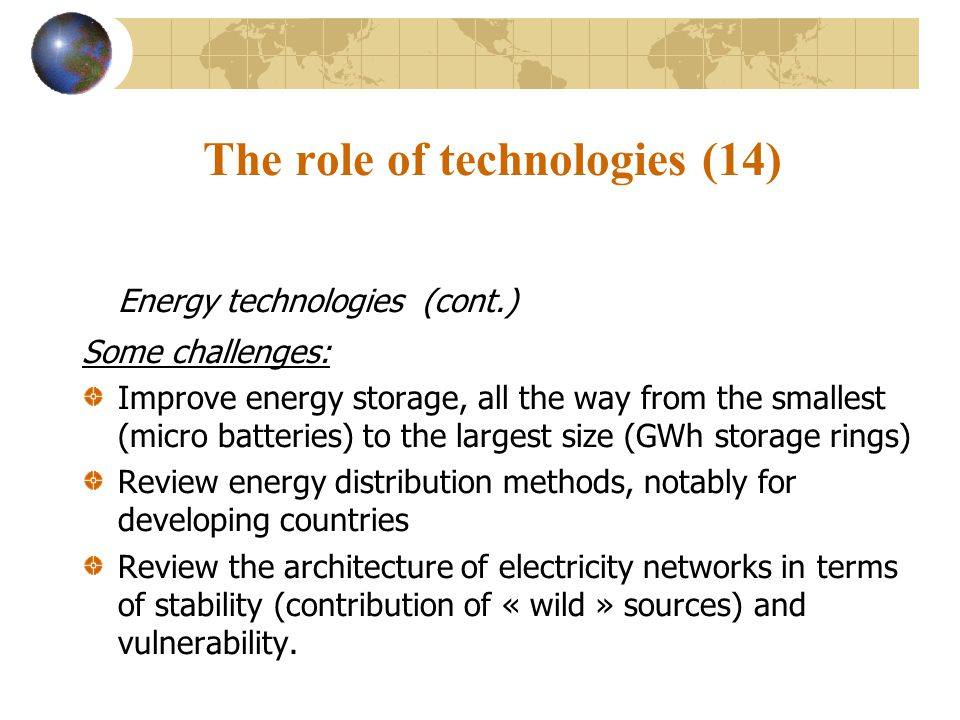 The role of technologies (14) Energy technologies (cont.) Some challenges: Improve energy storage, all the way from the smallest (micro batteries) to the largest size (GWh storage rings) Review energy distribution methods, notably for developing countries Review the architecture of electricity networks in terms of stability (contribution of « wild » sources) and vulnerability.
