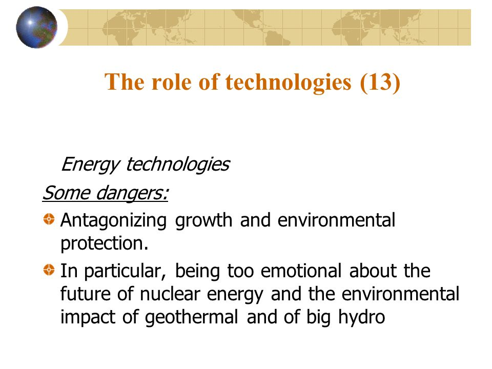 The role of technologies (13) Energy technologies Some dangers: Antagonizing growth and environmental protection.