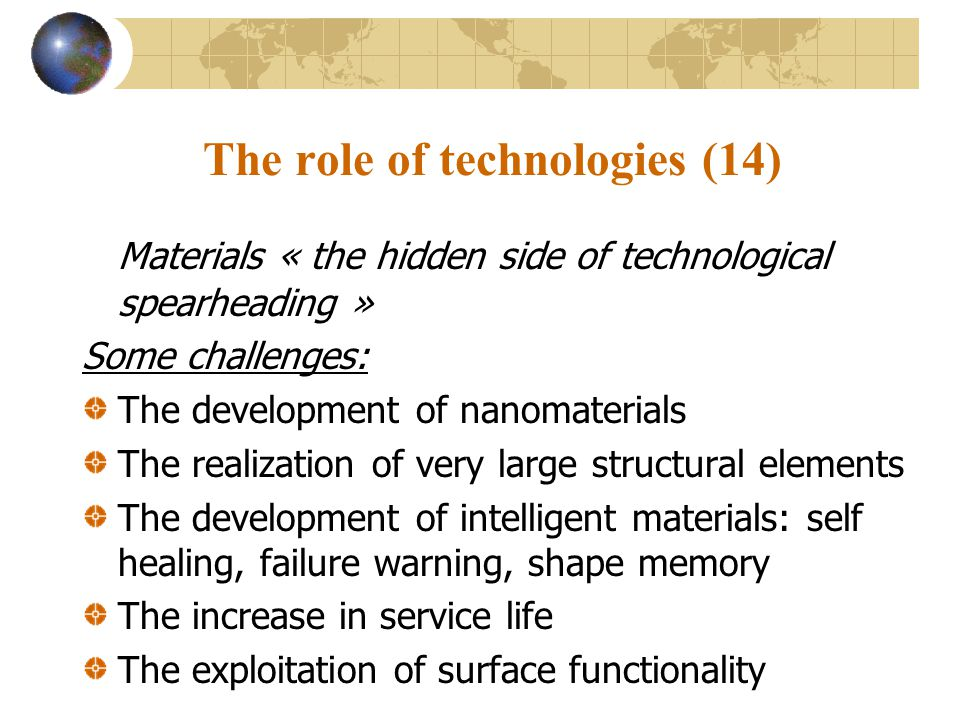 The role of technologies (14) Materials « the hidden side of technological spearheading » Some challenges: The development of nanomaterials The realization of very large structural elements The development of intelligent materials: self healing, failure warning, shape memory The increase in service life The exploitation of surface functionality