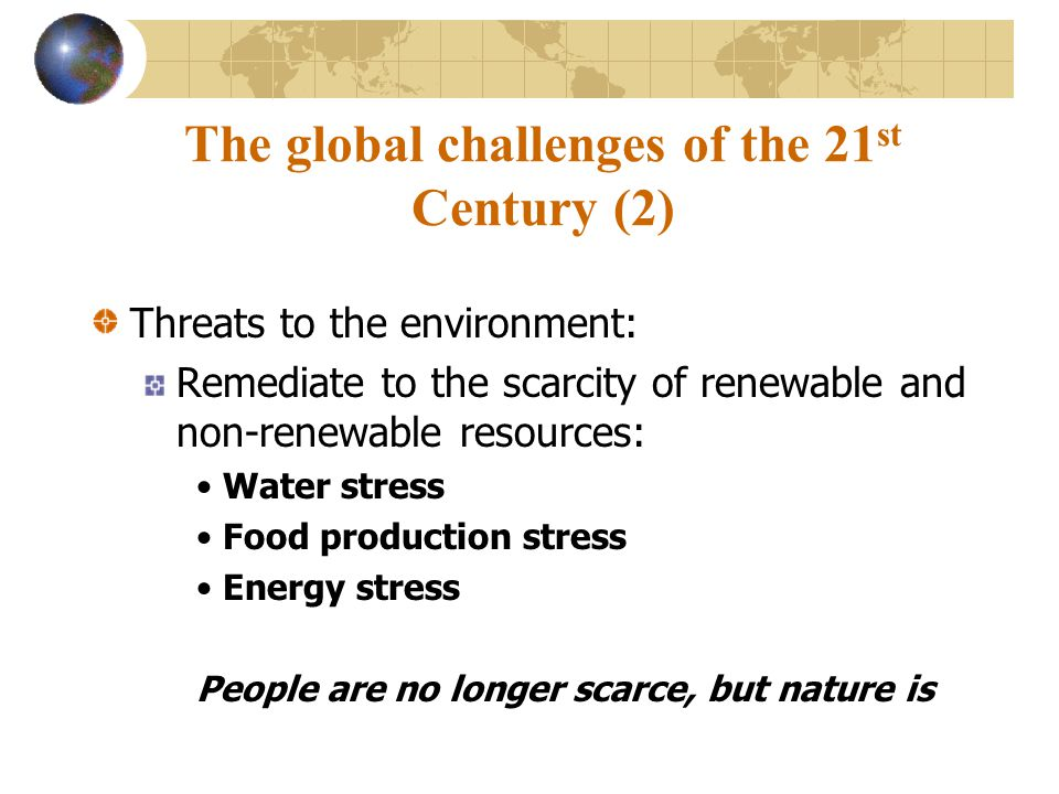 The global challenges of the 21 st Century (2) Threats to the environment: Remediate to the scarcity of renewable and non-renewable resources: Water stress Food production stress Energy stress People are no longer scarce, but nature is