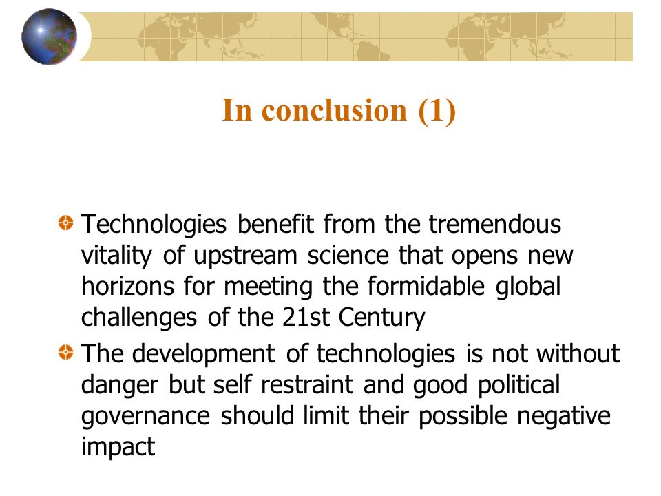 In conclusion (1) Technologies benefit from the tremendous vitality of upstream science that opens new horizons for meeting the formidable global challenges of the 21st Century The development of technologies is not without danger but self restraint and good political governance should limit their possible negative impact