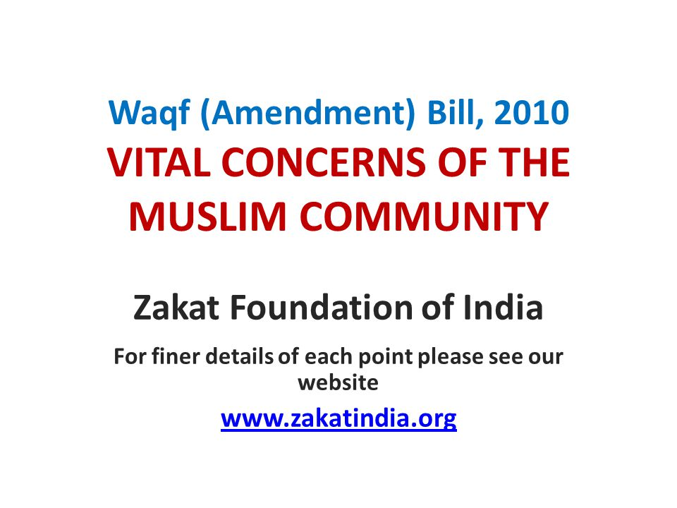 Waqf (Amendment) Bill, 2010 VITAL CONCERNS OF THE MUSLIM COMMUNITY Zakat Foundation of India For finer details of each point please see our website www.zakatindia.org