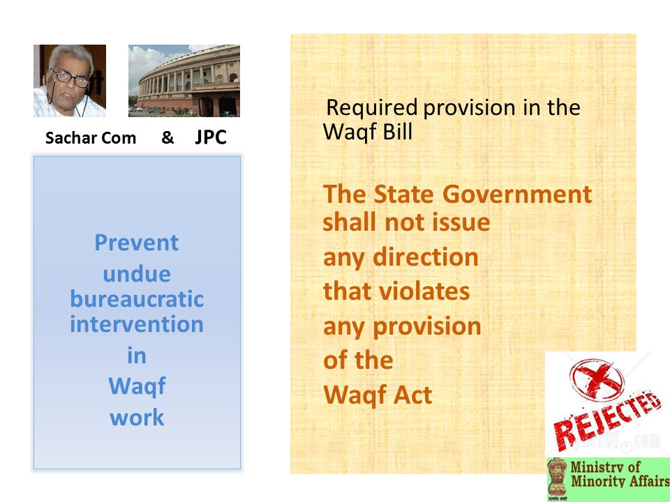Sachar Com & JPC Required provision in the Waqf Bill The State Government shall not issue any direction that violates any provision of the Waqf Act Prevent undue bureaucratic intervention in Waqf work