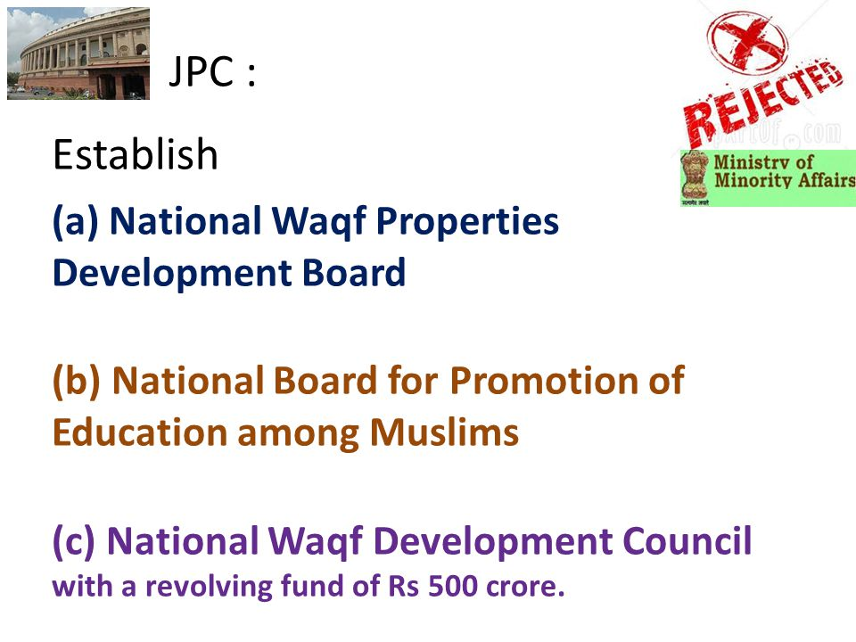 JPC : Establish (a) National Waqf Properties Development Board (b) National Board for Promotion of Education among Muslims (c) National Waqf Development Council with a revolving fund of Rs 500 crore.