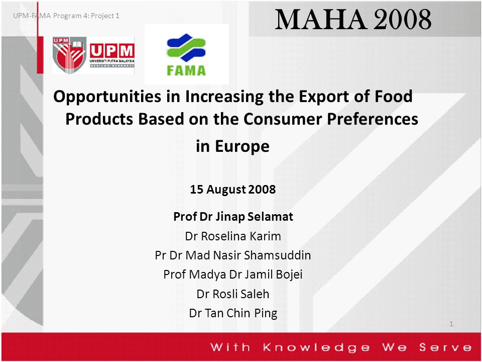MAHA 2008 Opportunities in Increasing the Export of Food Products Based on the Consumer Preferences in Europe 15 August 2008 Prof Dr Jinap Selamat Dr Roselina Karim Pr Dr Mad Nasir Shamsuddin Prof Madya Dr Jamil Bojei Dr Rosli Saleh Dr Tan Chin Ping UPM-FAMA Program 4: Project 1 1