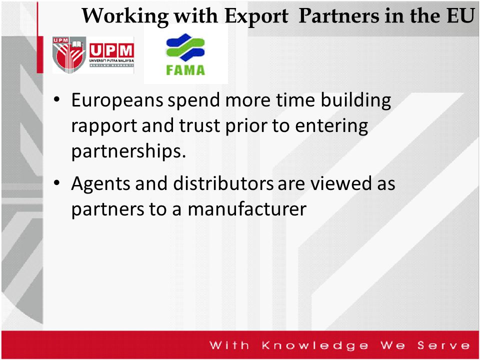 Working with Export Partners in the EU Europeans spend more time building rapport and trust prior to entering partnerships. Agents and distributors ar