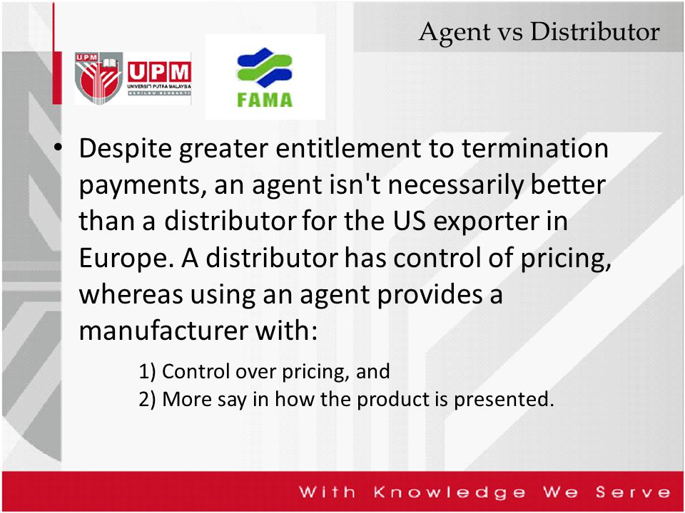 Agent vs Distributor Despite greater entitlement to termination payments, an agent isn't necessarily better than a distributor for the US exporter in