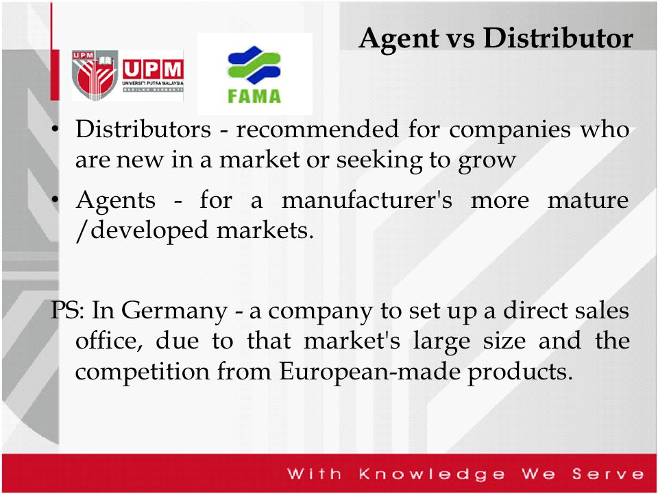 Agent vs Distributor Distributors - recommended for companies who are new in a market or seeking to grow Agents - for a manufacturer s more mature /developed markets.