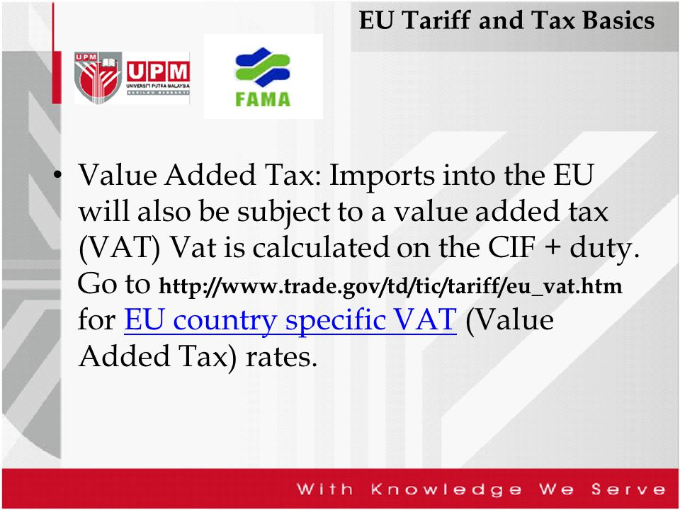 EU Tariff and Tax Basics Value Added Tax: Imports into the EU will also be subject to a value added tax (VAT) Vat is calculated on the CIF + duty. Go