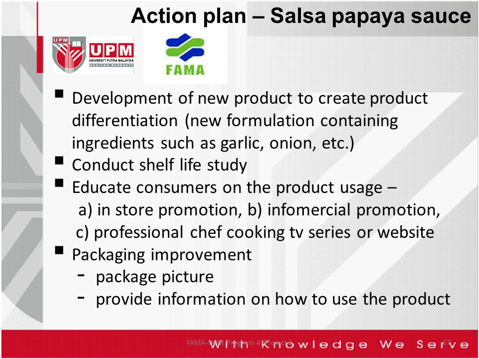 FAMA-UPM Program 4: Project 267  Development of new product to create product differentiation (new formulation containing ingredients such as garlic, onion, etc.)  Conduct shelf life study  Educate consumers on the product usage – a) in store promotion, b) infomercial promotion, c) professional chef cooking tv series or website  Packaging improvement - package picture - provide information on how to use the product Action plan – Salsa papaya sauce