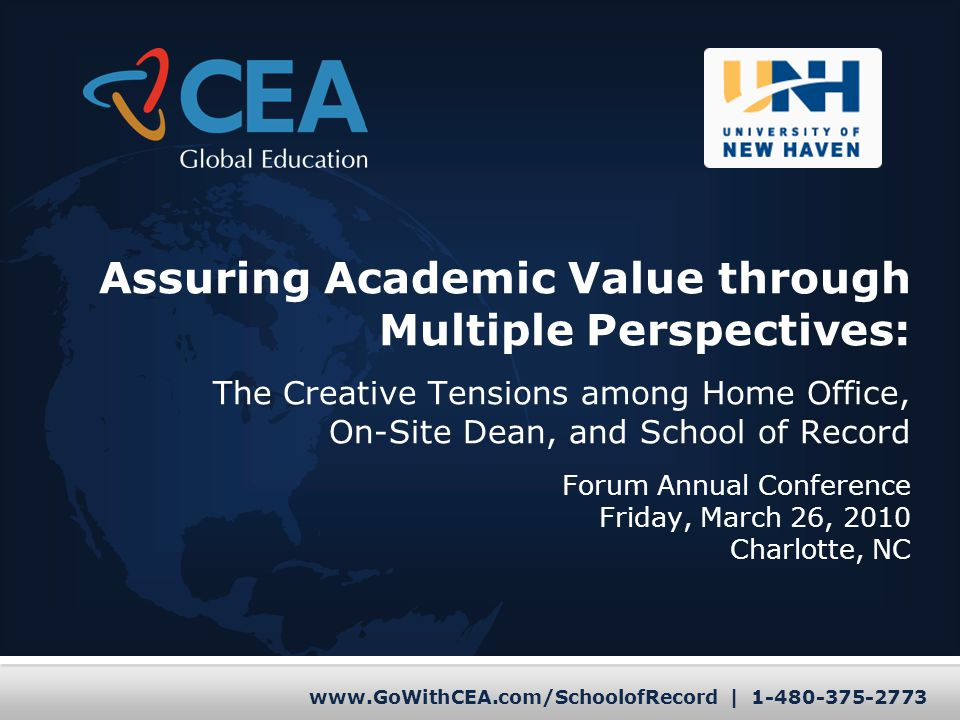 www.GoWithCEA.com/SchoolofRecord | 1-480-375-2773 Assuring Academic Value through Multiple Perspectives: The Creative Tensions among Home Office, On-Site Dean, and School of Record Forum Annual Conference Friday, March 26, 2010 Charlotte, NC