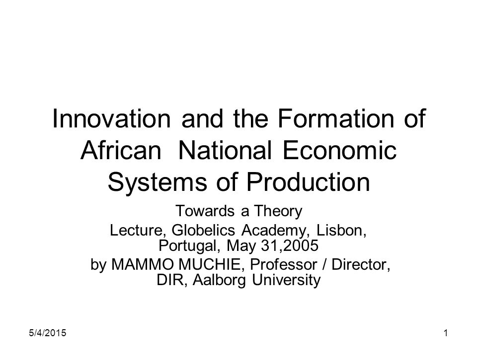 5/4/20151 Innovation and the Formation of African National Economic Systems of Production Towards a Theory Lecture, Globelics Academy, Lisbon, Portuga
