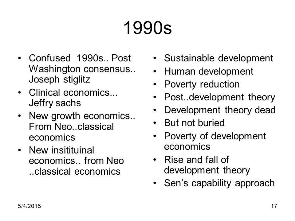 5/4/201517 1990s Confused 1990s.. Post Washington consensus.. Joseph stiglitz Clinical economics... Jeffry sachs New growth economics.. From Neo..clas