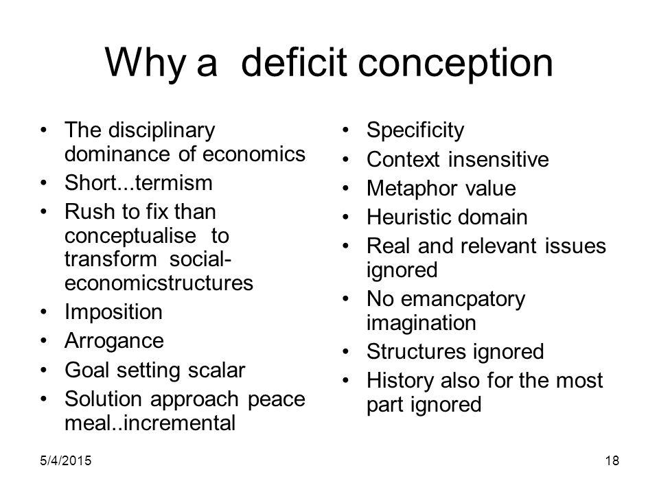 5/4/201518 Why a deficit conception The disciplinary dominance of economics Short...termism Rush to fix than conceptualise to transform social- econom