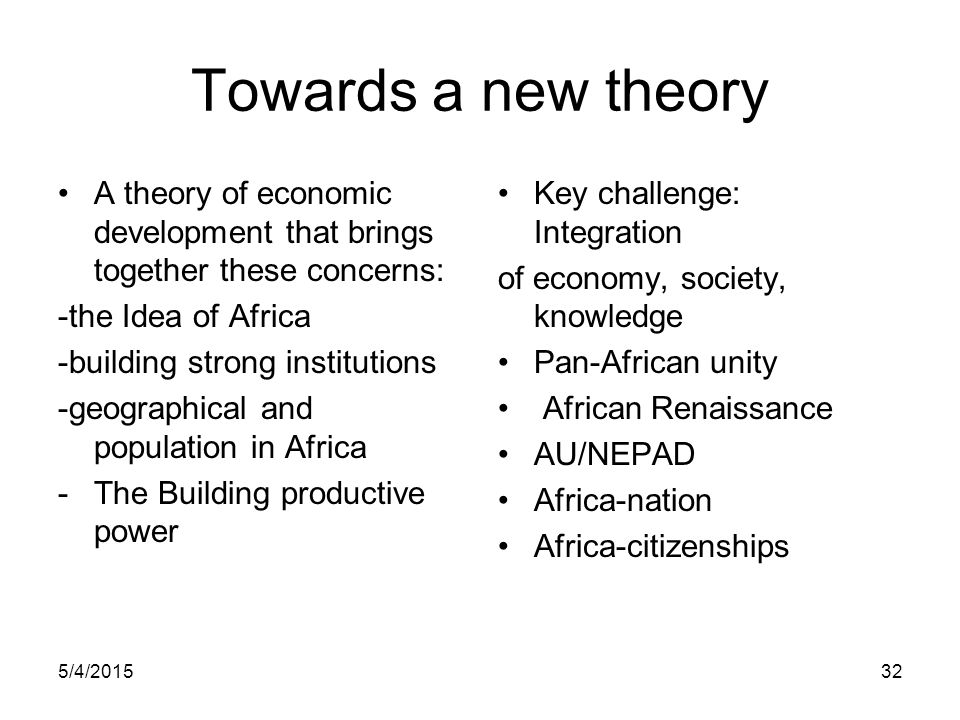 5/4/201532 Towards a new theory A theory of economic development that brings together these concerns: -the Idea of Africa -building strong institution
