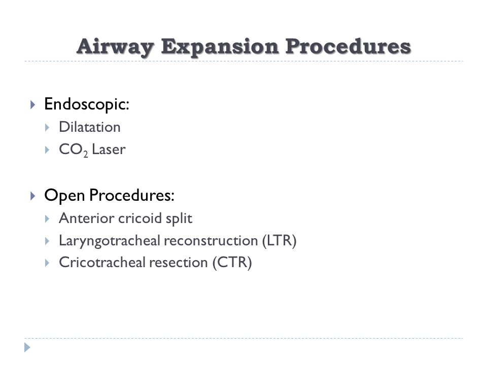 Airway Expansion Procedures  Endoscopic:  Dilatation  CO 2 Laser  Open Procedures:  Anterior cricoid split  Laryngotracheal reconstruction (LTR)