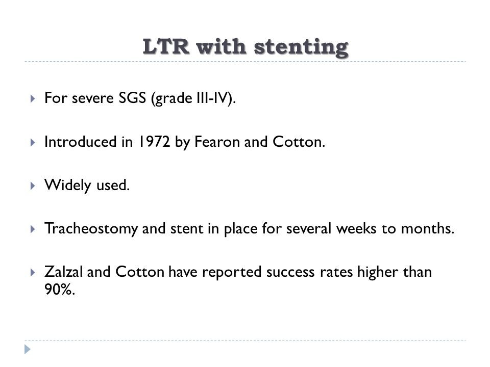 LTR with stenting  For severe SGS (grade III-IV).  Introduced in 1972 by Fearon and Cotton.  Widely used.  Tracheostomy and stent in place for sev