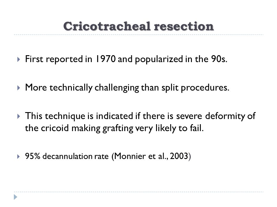 Cricotracheal resection  First reported in 1970 and popularized in the 90s.  More technically challenging than split procedures.  This technique is