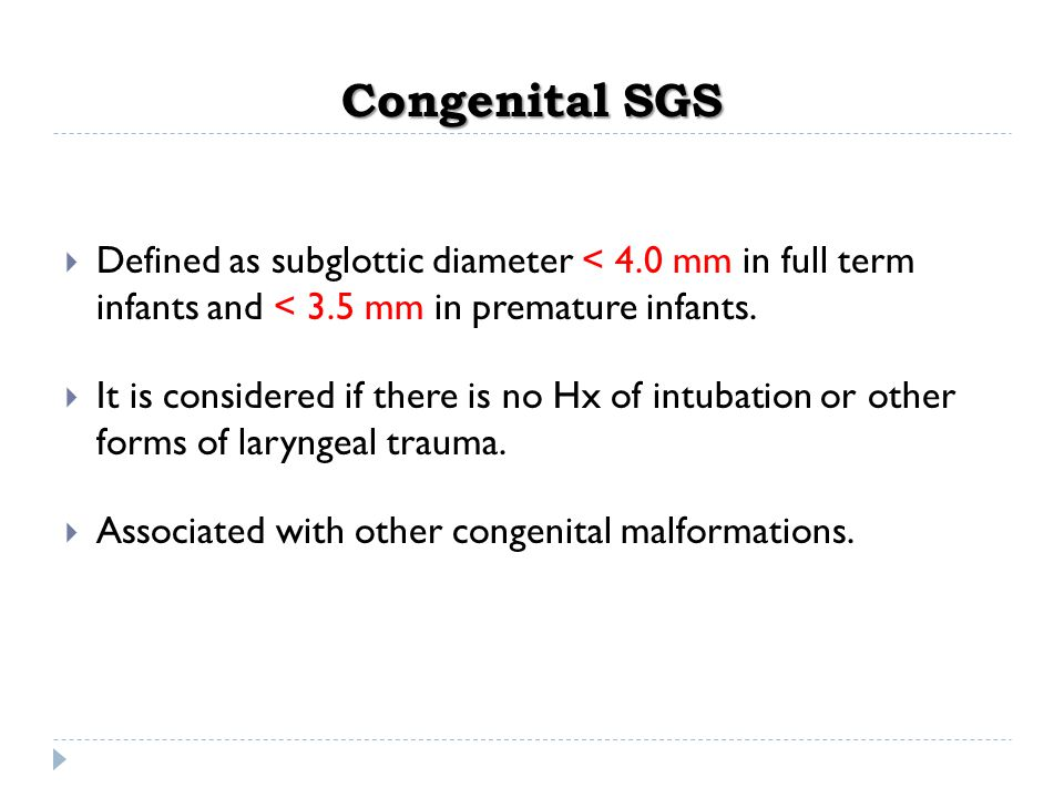 Congenital SGS  Defined as subglottic diameter < 4.0 mm in full term infants and < 3.5 mm in premature infants.  It is considered if there is no Hx
