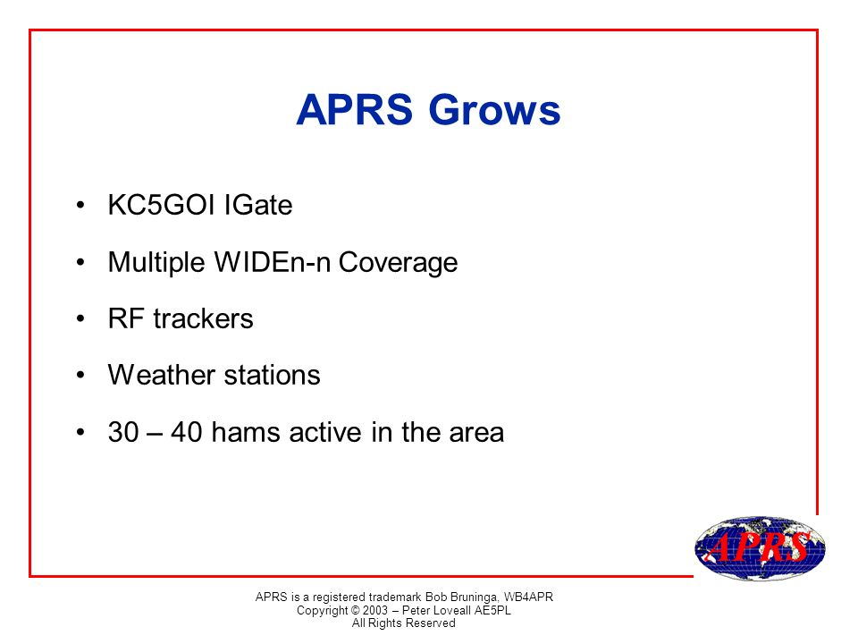 APRS is a registered trademark Bob Bruninga, WB4APR Copyright © 2003 – Peter Loveall AE5PL All Rights Reserved APRS Grows KC5GOI IGate Multiple WIDEn-n Coverage RF trackers Weather stations 30 – 40 hams active in the area