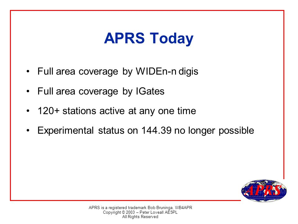 APRS is a registered trademark Bob Bruninga, WB4APR Copyright © 2003 – Peter Loveall AE5PL All Rights Reserved APRS Today Full area coverage by WIDEn-n digis Full area coverage by IGates 120+ stations active at any one time Experimental status on 144.39 no longer possible