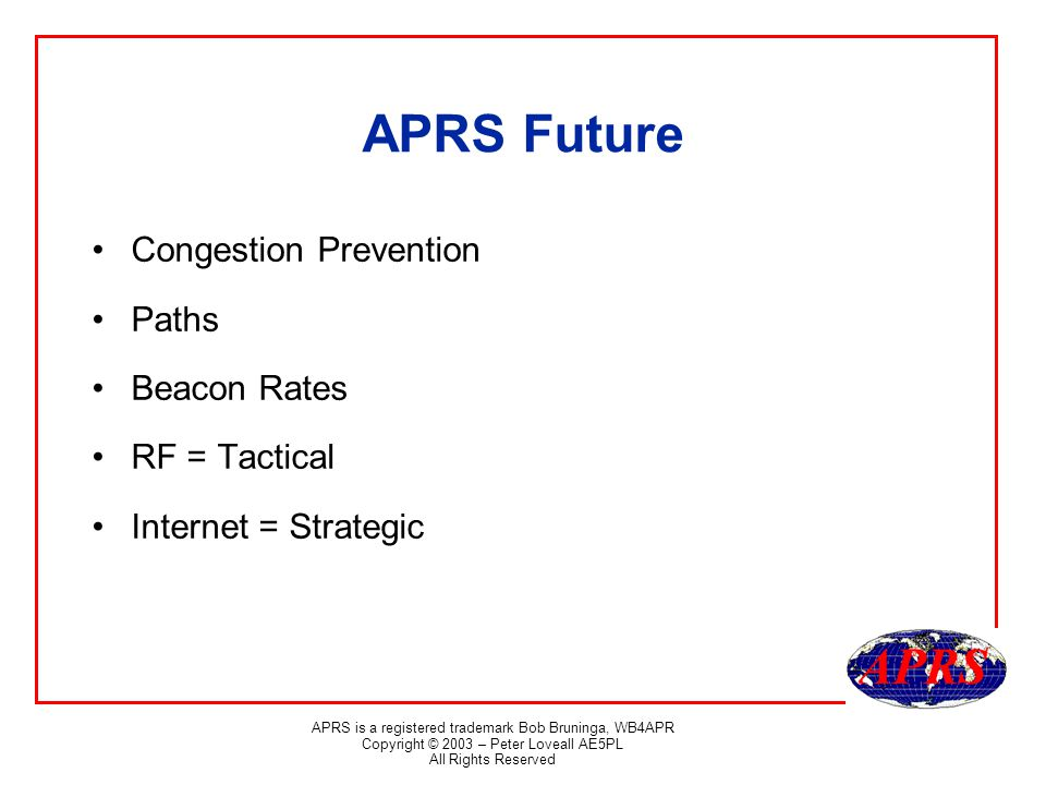 APRS is a registered trademark Bob Bruninga, WB4APR Copyright © 2003 – Peter Loveall AE5PL All Rights Reserved APRS Future Congestion Prevention Paths Beacon Rates RF = Tactical Internet = Strategic