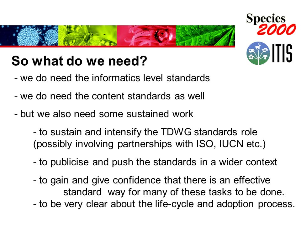 - we do need the informatics level standards - we do need the content standards as well - but we also need some sustained work - to sustain and intensify the TDWG standards role (possibly involving partnerships with ISO, IUCN etc.) - to publicise and push the standards in a wider context - to gain and give confidence that there is an effective standard way for many of these tasks to be done.