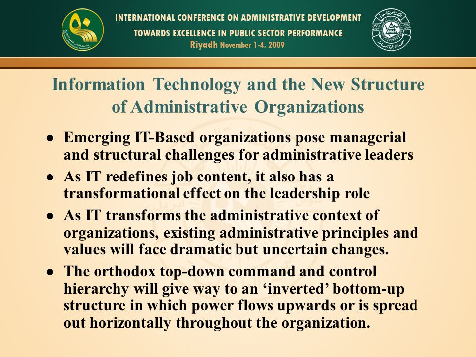 Information Technology and the New Structure of Administrative Organizations Emerging IT-Based organizations pose managerial and structural challenges for administrative leaders As IT redefines job content, it also has a transformational effect on the leadership role As IT transforms the administrative context of organizations, existing administrative principles and values will face dramatic but uncertain changes.