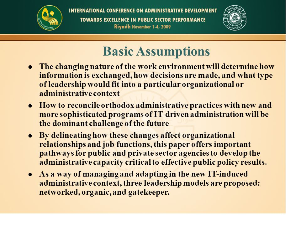 Basic Assumptions The changing nature of the work environment will determine how information is exchanged, how decisions are made, and what type of leadership would fit into a particular organizational or administrative context How to reconcile orthodox administrative practices with new and more sophisticated programs of IT-driven administration will be the dominant challenge of the future By delineating how these changes affect organizational relationships and job functions, this paper offers important pathways for public and private sector agencies to develop the administrative capacity critical to effective public policy results.