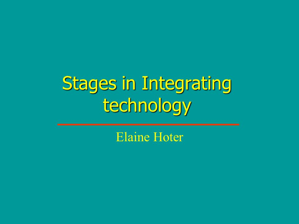 Stages in Integrating technology Elaine Hoter